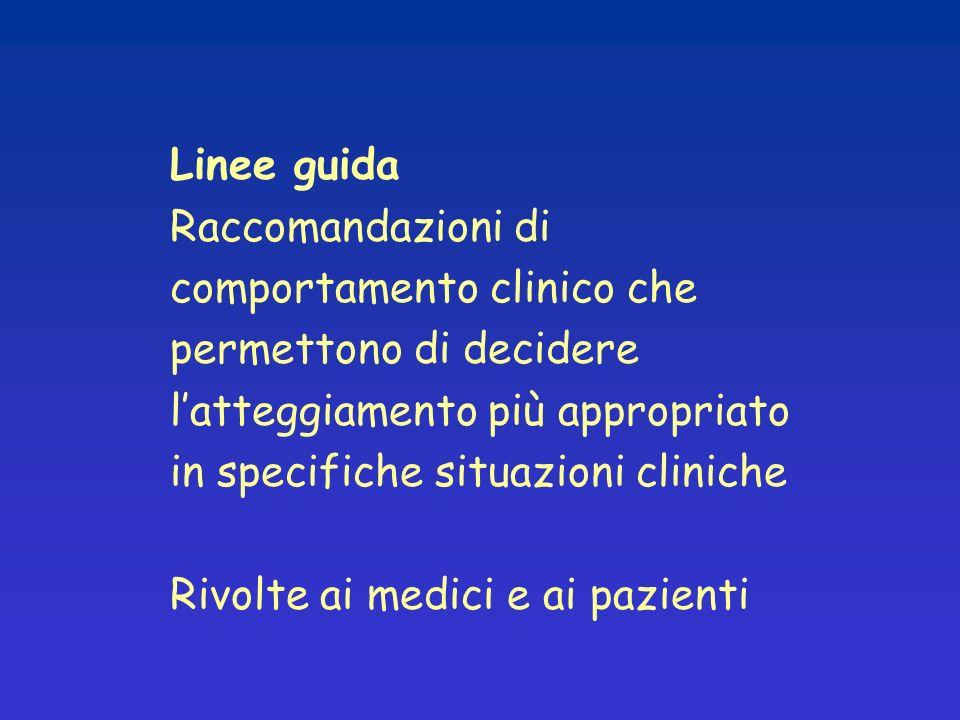 Linee guida Raccomandazioni di comportamento clinico che permettono di decidere latteggiamento più appropriato in specifiche situazioni cliniche Rivolte ai medici e ai pazienti