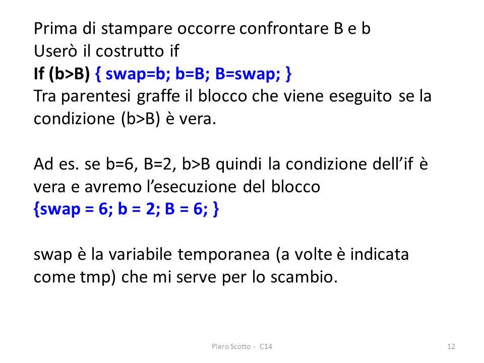 Piero Scotto - C1412 Prima di stampare occorre confrontare B e b Userò il costrutto if If (b>B) { swap=b; b=B; B=swap; } Tra parentesi graffe il blocc