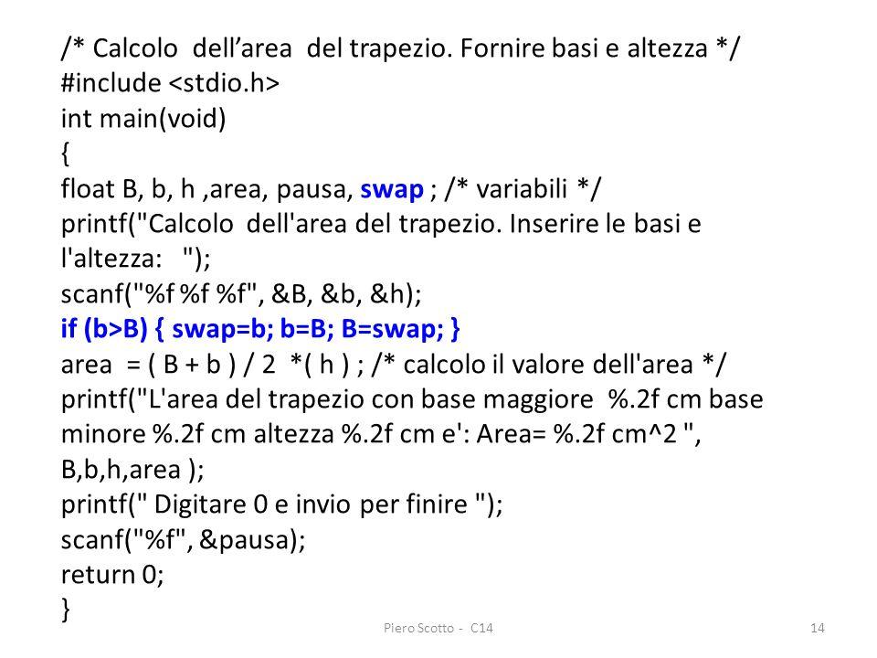 Piero Scotto - C1414 /* Calcolo dellarea del trapezio. Fornire basi e altezza */ #include int main(void) { float B, b, h,area, pausa, swap ; /* variab