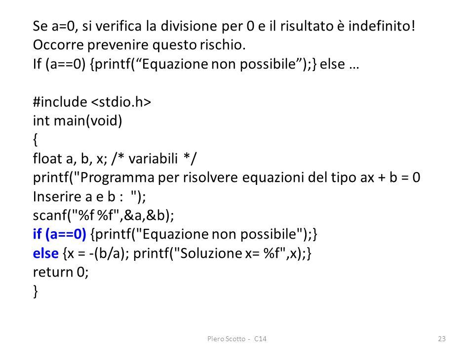 Piero Scotto - C1423 Se a=0, si verifica la divisione per 0 e il risultato è indefinito! Occorre prevenire questo rischio. If (a==0) {printf(Equazione