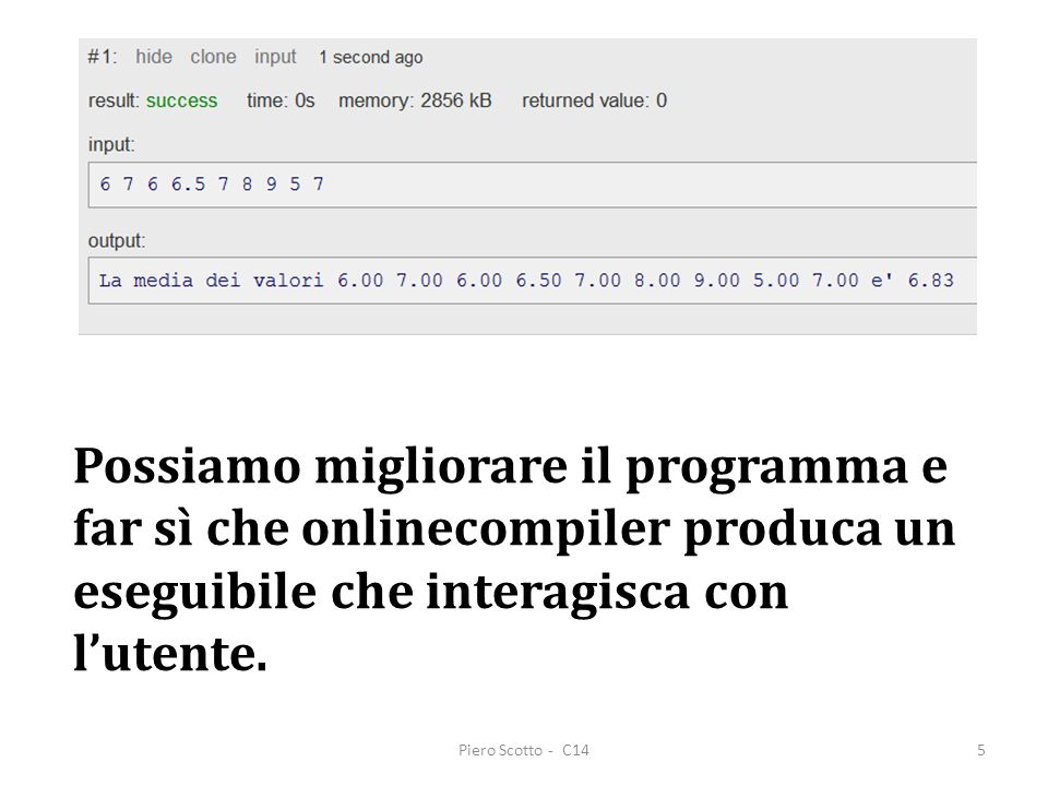 Piero Scotto - C146 /* Viene calcolata la media di 9 voti */ #include int main(void) { float a, b, c, d, e, f, g, h, i, media, pausa; printf( Inserire separati da spazio i nove voti: ); scanf( %f %f %f %f %f %f %f %f %f ,&a,&b,&c,&d,&e,&f,&g,&h,&i); media = (a + b + c + d + e + f + g + h + i)/9; printf( La media dei valori %.2f %.2f %.2f %.2f %.2f %.2f %.2f %.2f %.2f e %.2f ,a,b,c,d,e,f,g,h,i, media) ; scanf( %f ,&pausa); return 0; } /* i commenti non ci sono per motivi di spazio */