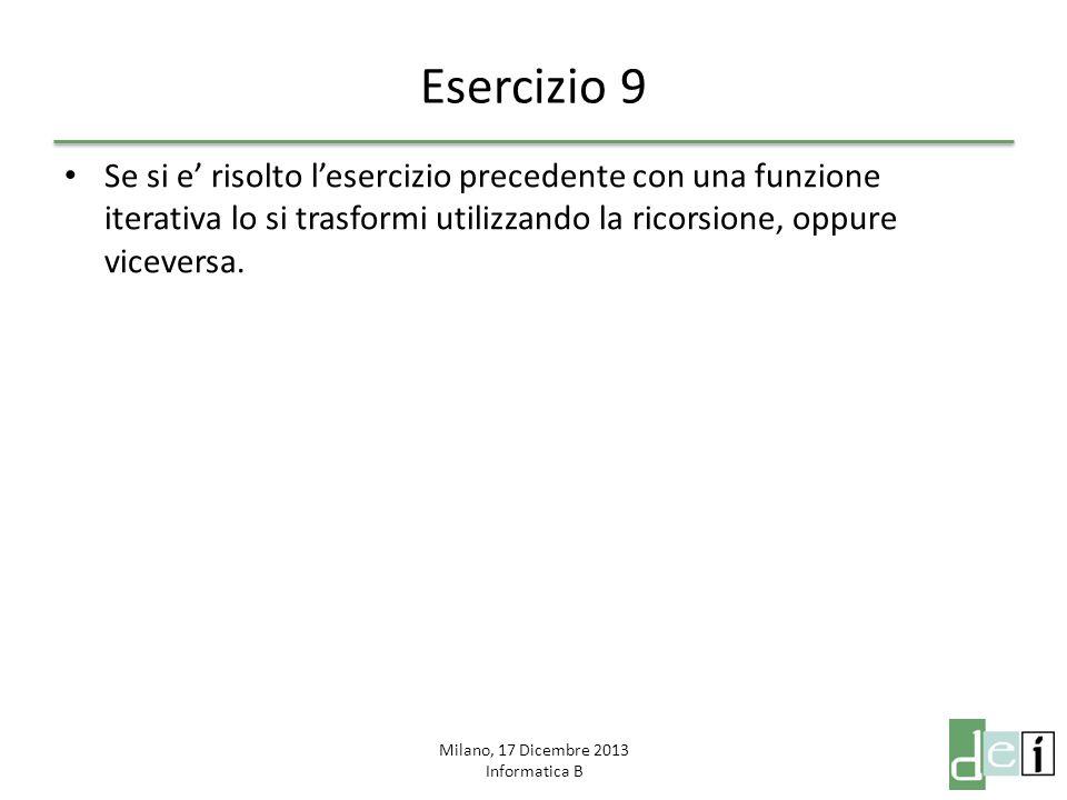 Milano, 17 Dicembre 2013 Informatica B Esercizio 9 Se si e risolto lesercizio precedente con una funzione iterativa lo si trasformi utilizzando la ric