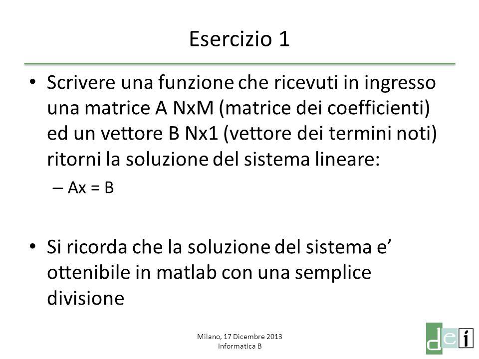 Milano, 17 Dicembre 2013 Informatica B Esercizio 1 Scrivere una funzione che ricevuti in ingresso una matrice A NxM (matrice dei coefficienti) ed un v
