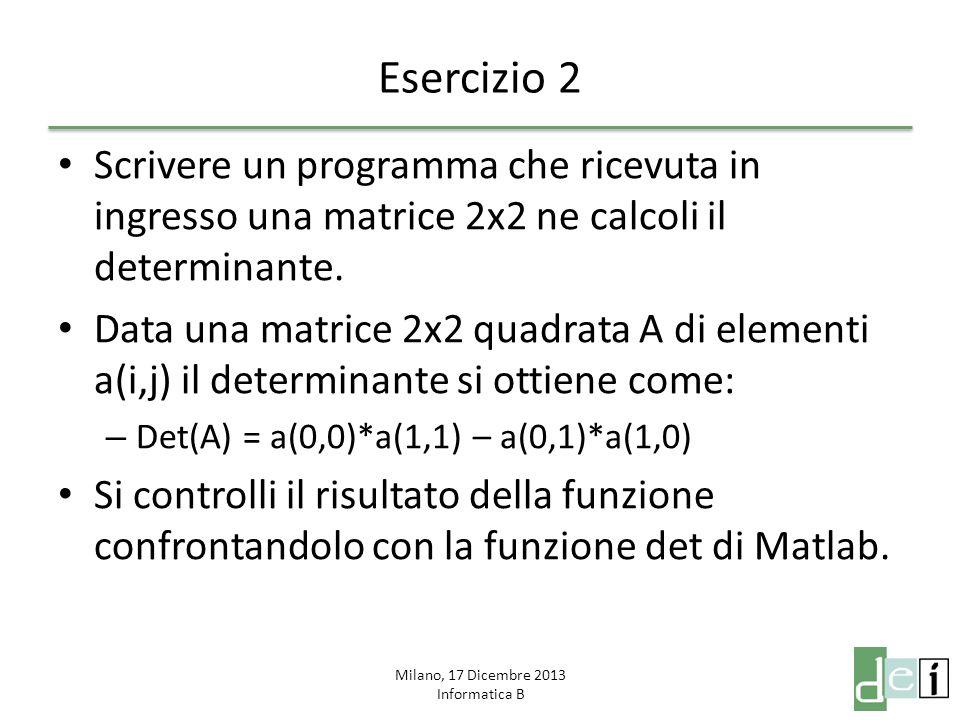 Milano, 17 Dicembre 2013 Informatica B Esercizio 2 Scrivere un programma che ricevuta in ingresso una matrice 2x2 ne calcoli il determinante. Data una
