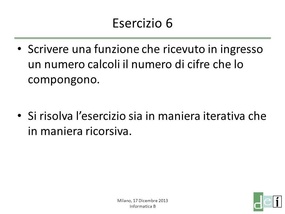 Milano, 17 Dicembre 2013 Informatica B Esercizio 6 Scrivere una funzione che ricevuto in ingresso un numero calcoli il numero di cifre che lo compongo