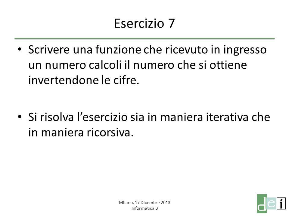 Milano, 17 Dicembre 2013 Informatica B Esercizio 7 Scrivere una funzione che ricevuto in ingresso un numero calcoli il numero che si ottiene invertend