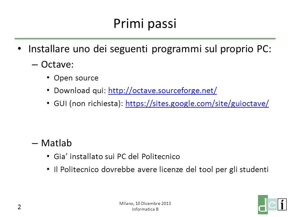 Milano, 10 Dicembre 2013 Informatica B Primi passi Installare uno dei seguenti programmi sul proprio PC: – Octave: Open source Download qui: http://octave.sourceforge.net/http://octave.sourceforge.net/ GUI (non richiesta): https://sites.google.com/site/guioctave/https://sites.google.com/site/guioctave/ – Matlab Gia installato sui PC del Politecnico Il Politecnico dovrebbe avere licenze del tool per gli studenti 2