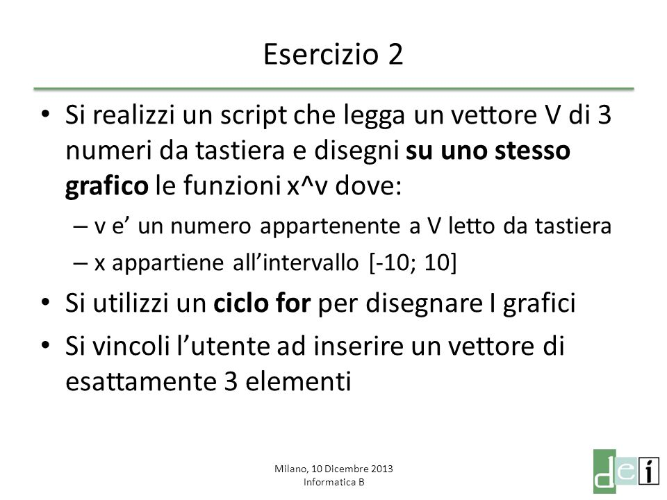 Milano, 10 Dicembre 2013 Informatica B Esercizio 2 Si realizzi un script che legga un vettore V di 3 numeri da tastiera e disegni su uno stesso grafic