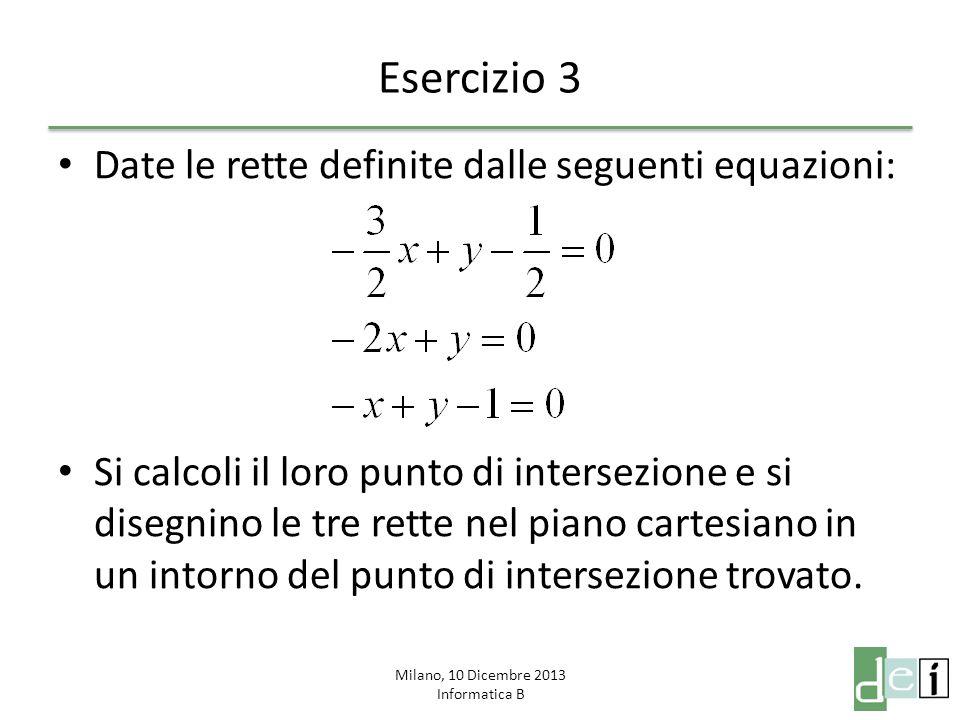 Milano, 10 Dicembre 2013 Informatica B Esercizio 3 Date le rette definite dalle seguenti equazioni: Si calcoli il loro punto di intersezione e si disegnino le tre rette nel piano cartesiano in un intorno del punto di intersezione trovato.
