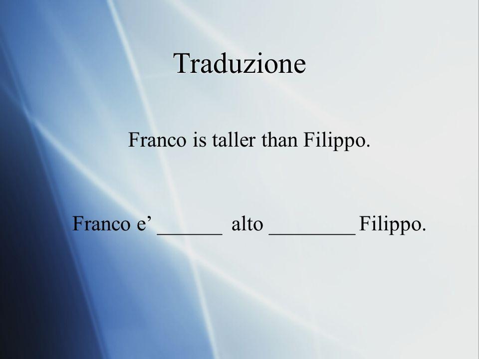 Traduzione Franco is taller than Filippo. Franco e ______ alto ________ Filippo.