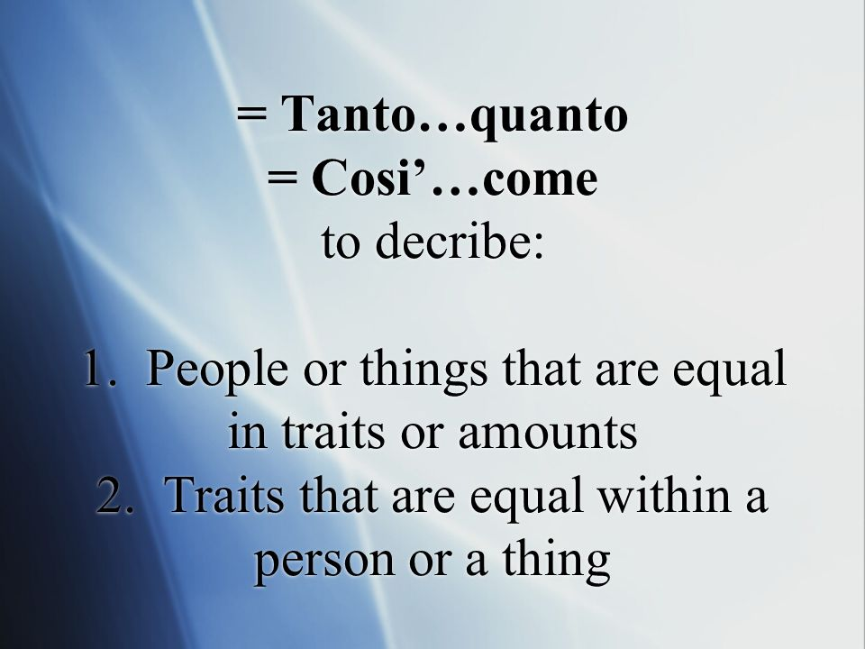 = Tanto…quanto = Cosi…come to decribe: 1. People or things that are equal in traits or amounts 2.
