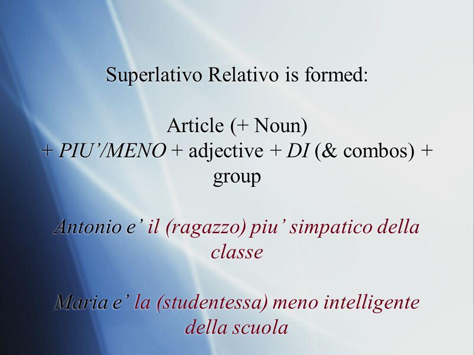 Superlativo Relativo is formed: Article (+ Noun) + PIU/MENO + adjective + DI (& combos) + group Antonio e il (ragazzo) piu simpatico della classe Mari