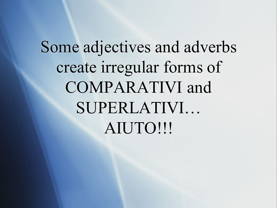 Some adjectives and adverbs create irregular forms of COMPARATIVI and SUPERLATIVI… AIUTO!!!