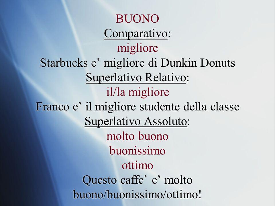 BUONO Comparativo: migliore Starbucks e migliore di Dunkin Donuts Superlativo Relativo: il/la migliore Franco e il migliore studente della classe Supe