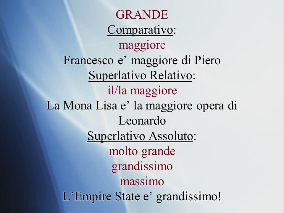GRANDE Comparativo: maggiore Francesco e maggiore di Piero Superlativo Relativo: il/la maggiore La Mona Lisa e la maggiore opera di Leonardo Superlati