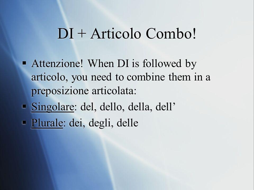 DI + Articolo Combo! Attenzione! When DI is followed by articolo, you need to combine them in a preposizione articolata: Singolare: del, dello, della,