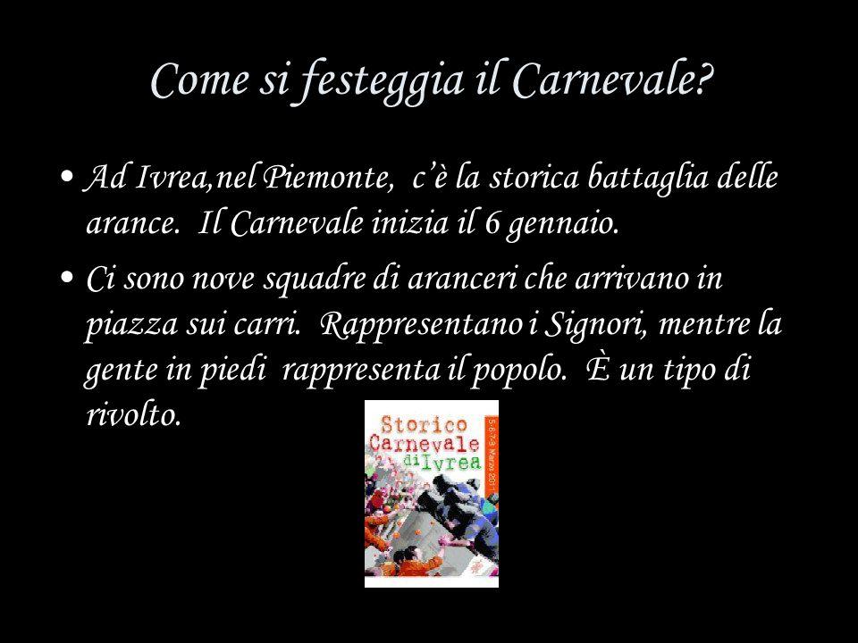 Come si festeggia il Carnevale? Ad Ivrea,nel Piemonte, cè la storica battaglia delle arance. Il Carnevale inizia il 6 gennaio. Ci sono nove squadre di