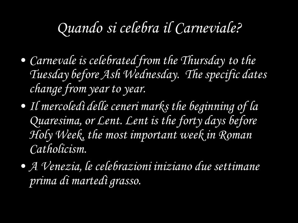 Quando si celebra il Carneviale? Carnevale is celebrated from the Thursday to the Tuesday before Ash Wednesday. The specific dates change from year to