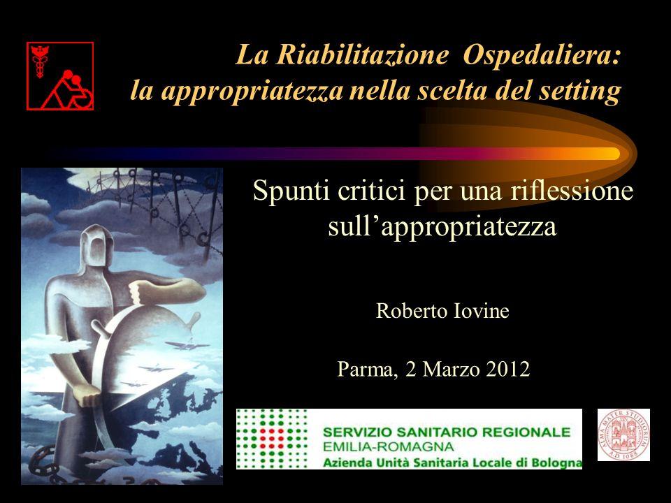 La Riabilitazione Ospedaliera: la appropriatezza nella scelta del setting Spunti critici per una riflessione sullappropriatezza Roberto Iovine Parma,