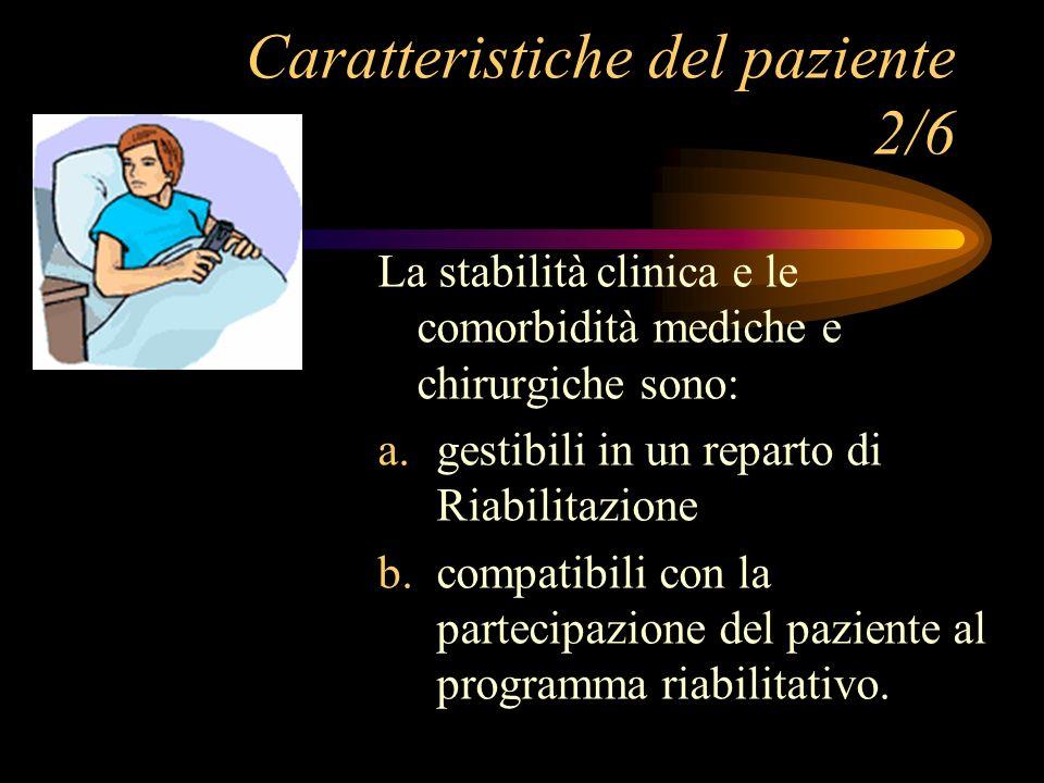 Caratteristiche del paziente 2/6 La stabilità clinica e le comorbidità mediche e chirurgiche sono: a. gestibili in un reparto di Riabilitazione b. com
