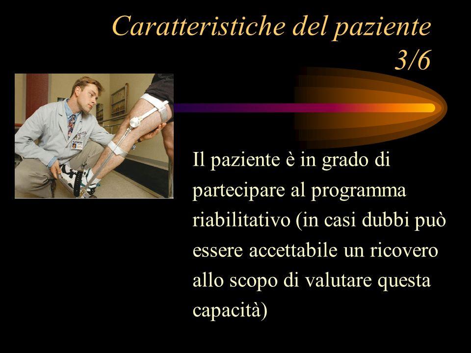 Caratteristiche del paziente 3/6 Il paziente è in grado di partecipare al programma riabilitativo (in casi dubbi può essere accettabile un ricovero al