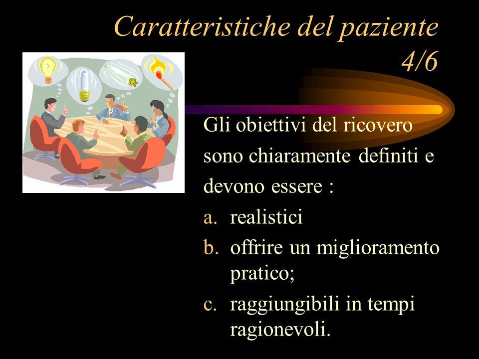 Caratteristiche del paziente 4/6 Gli obiettivi del ricovero sono chiaramente definiti e devono essere : a. realistici b. offrire un miglioramento prat