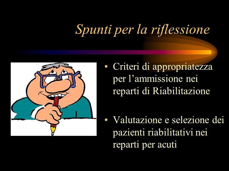 Spunti per la riflessione Criteri di appropriatezza per lammissione nei reparti di Riabilitazione Valutazione e selezione dei pazienti riabilitativi n