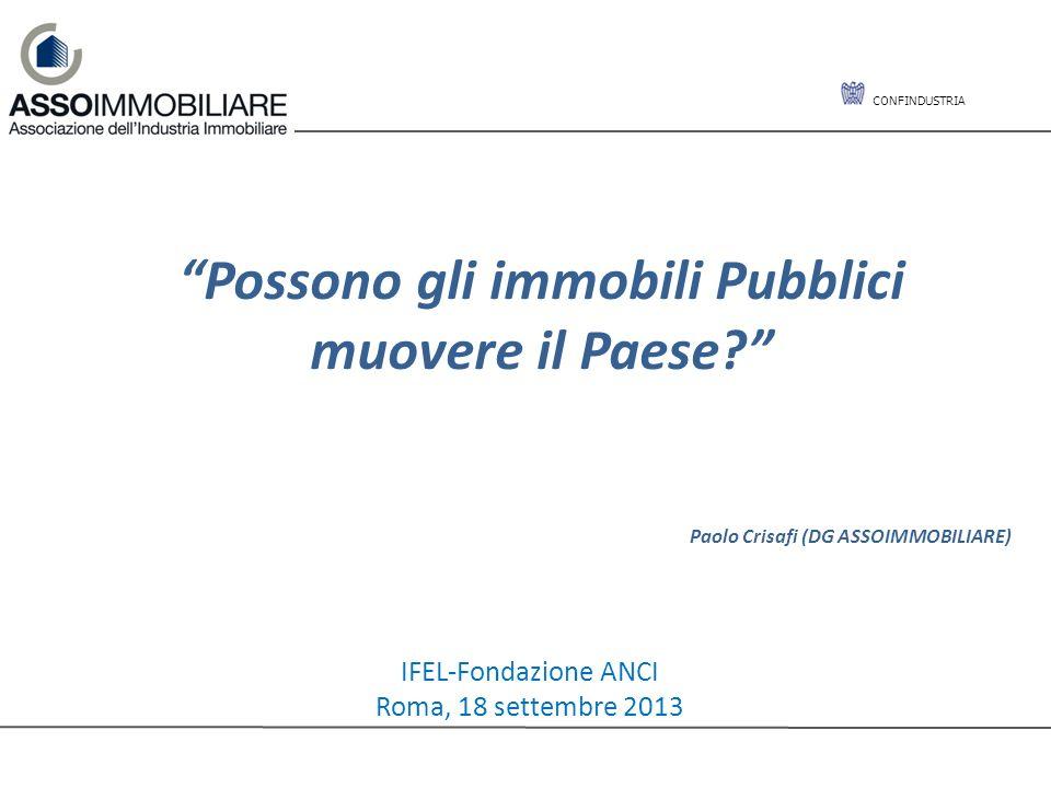 CONFINDUSTRIA Possono gli immobili Pubblici muovere il Paese? Paolo Crisafi (DG ASSOIMMOBILIARE) IFEL-Fondazione ANCI Roma, 18 settembre 2013