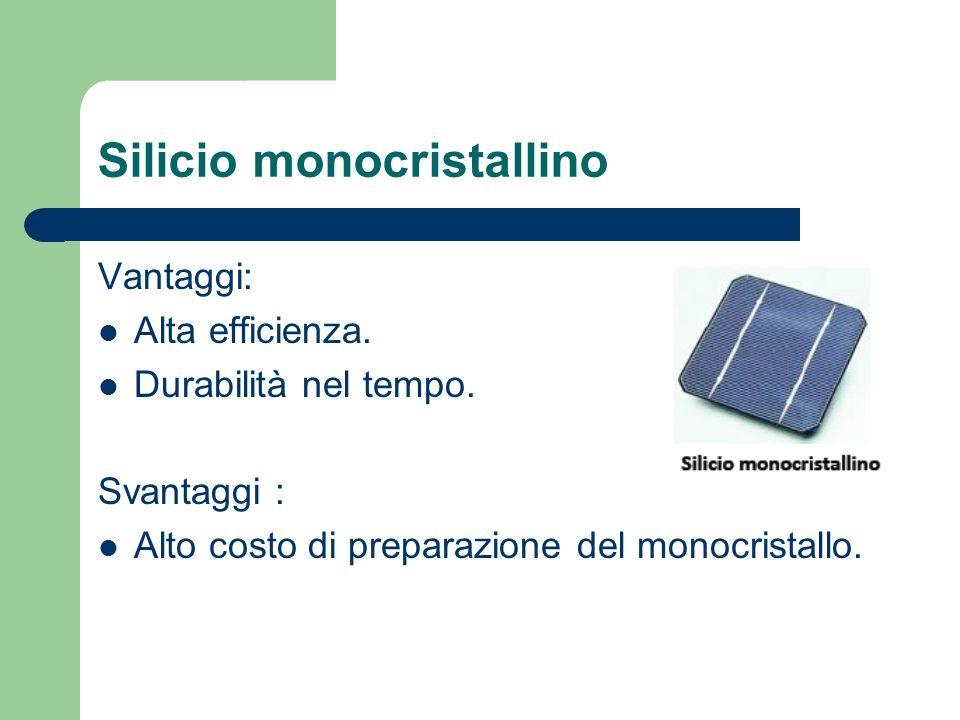 Silicio monocristallino Vantaggi: Alta efficienza. Durabilità nel tempo. Svantaggi : Alto costo di preparazione del monocristallo.
