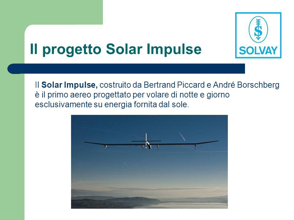 Il progetto Solar Impulse Il Solar Impulse, costruito da Bertrand Piccard e André Borschberg è il primo aereo progettato per volare di notte e giorno esclusivamente su energia fornita dal sole.