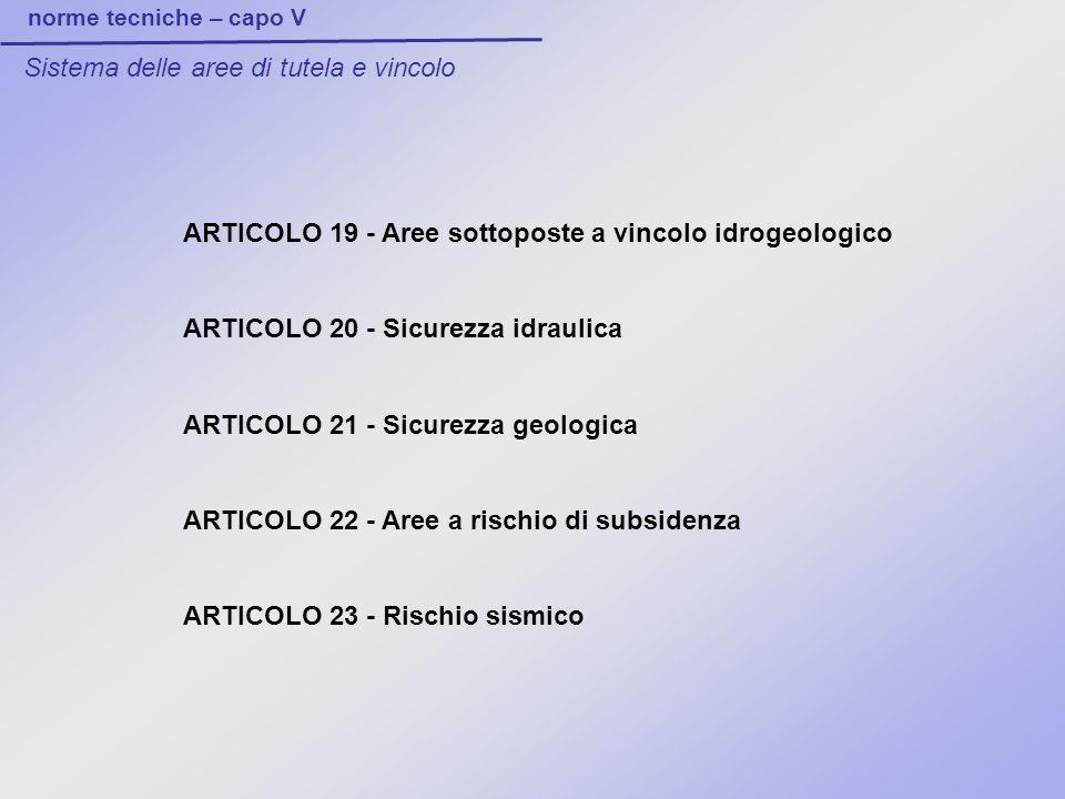 norme tecniche – capo V Sistema delle aree di tutela e vincolo ARTICOLO 19 - Aree sottoposte a vincolo idrogeologico ARTICOLO 20 - Sicurezza idraulica ARTICOLO 21 - Sicurezza geologica ARTICOLO 22 - Aree a rischio di subsidenza ARTICOLO 23 - Rischio sismico