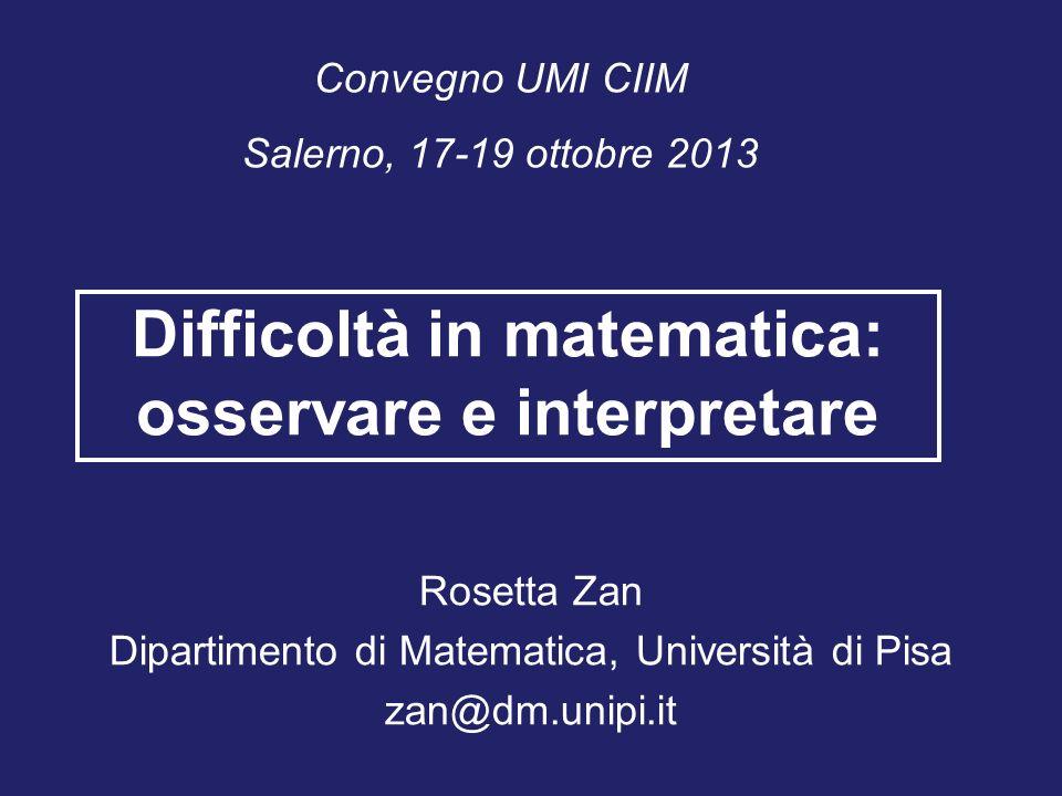 Convegno UMI CIIM Salerno, 17-19 ottobre 2013 Difficoltà in matematica: osservare e interpretare Rosetta Zan Dipartimento di Matematica, Università di Pisa zan@dm.unipi.it