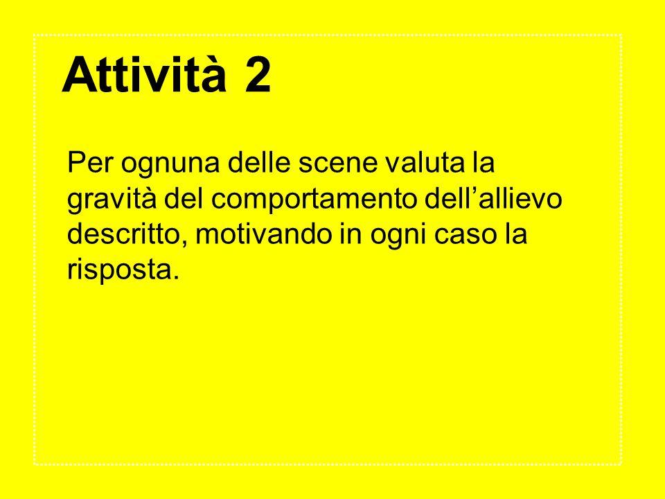 Attività 2 Per ognuna delle scene valuta la gravità del comportamento dellallievo descritto, motivando in ogni caso la risposta.