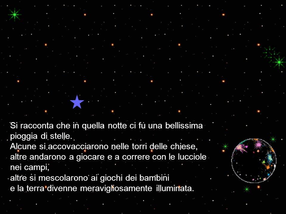 Si racconta che in quella notte ci fu una bellissima pioggia di stelle. Alcune si accovacciarono nelle torri delle chiese, altre andarono a giocare e
