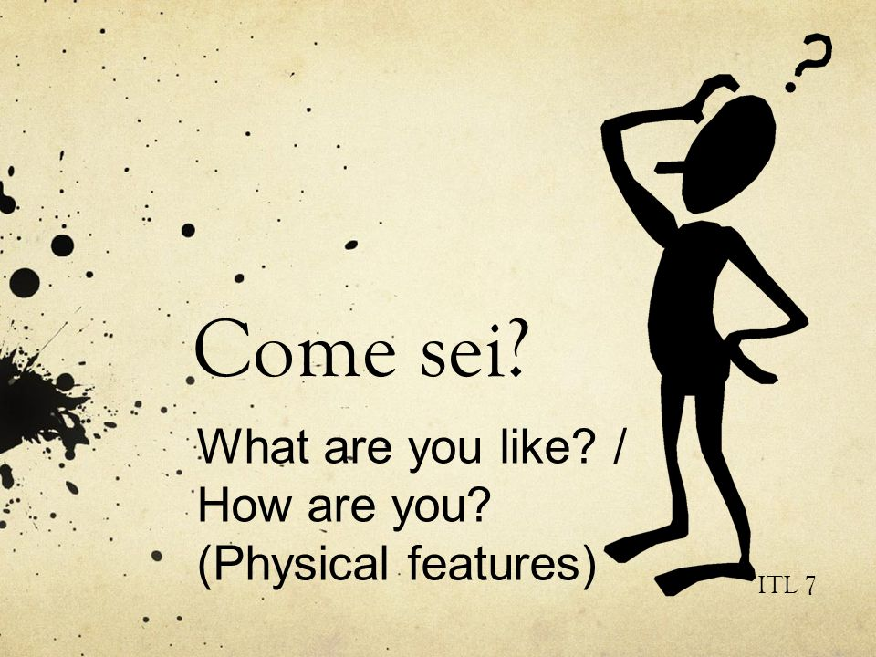 Come sei? ITL 7 What are you like? / How are you? (Physical features)