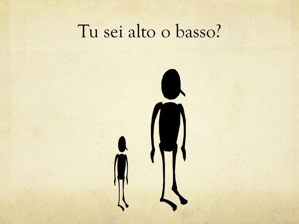 Tu sei alto o basso?