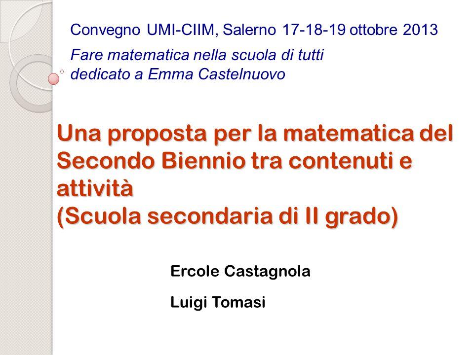 Una proposta per la matematica del Secondo Biennio tra contenuti e attività (Scuola secondaria di II grado) Ercole Castagnola Luigi Tomasi Convegno UM