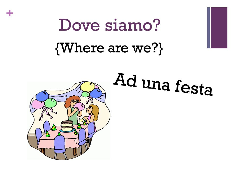 + Dove siamo? {Where are we?} Ad una festa
