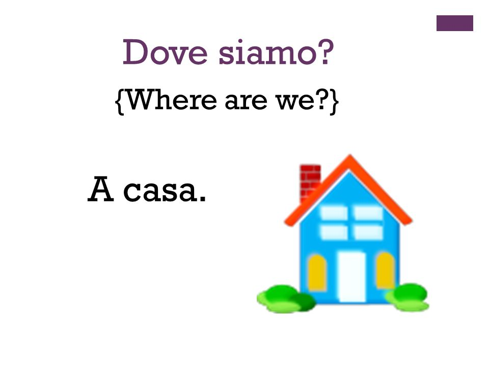 {Where are we?} Dove siamo? A casa.