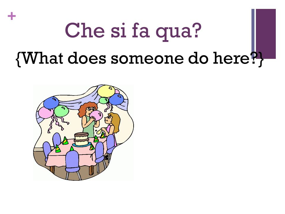 + Che si fa qua? {What does someone do here?}