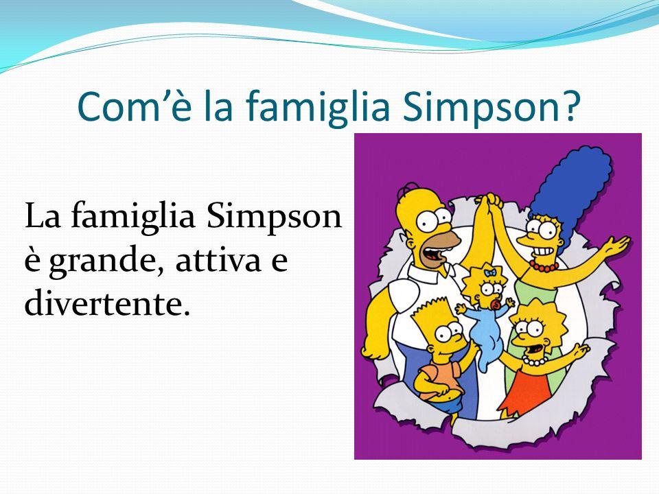 Comè la famiglia Simpson? La famiglia Simpson è grande, attiva e divertente.