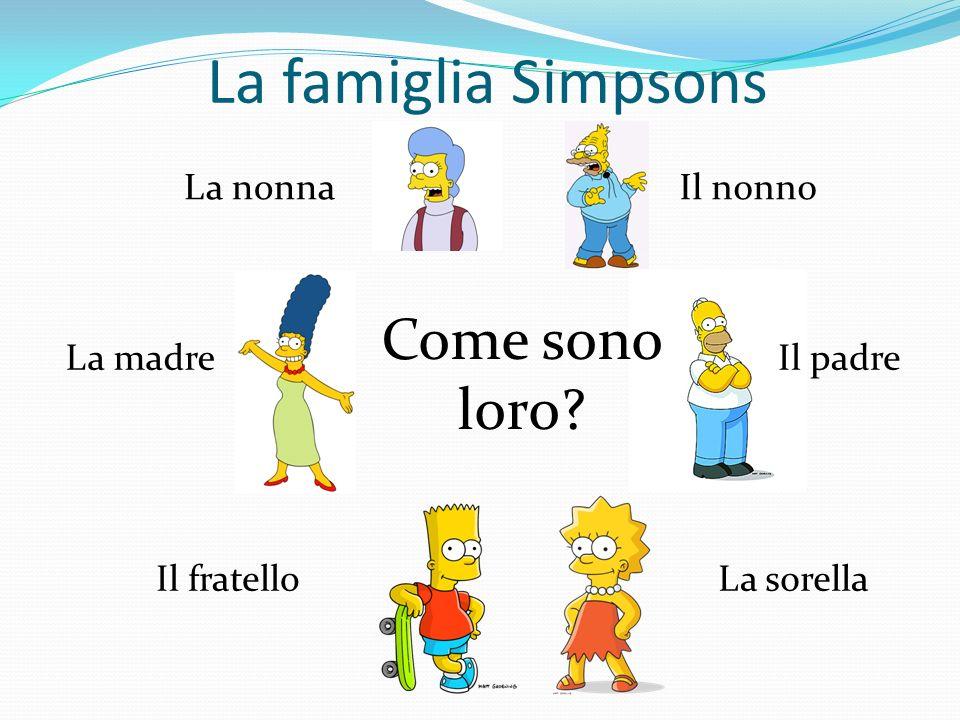 La famiglia Simpsons La nonnaIl nonno La madreIl padre Il fratelloLa sorella Come sono loro?