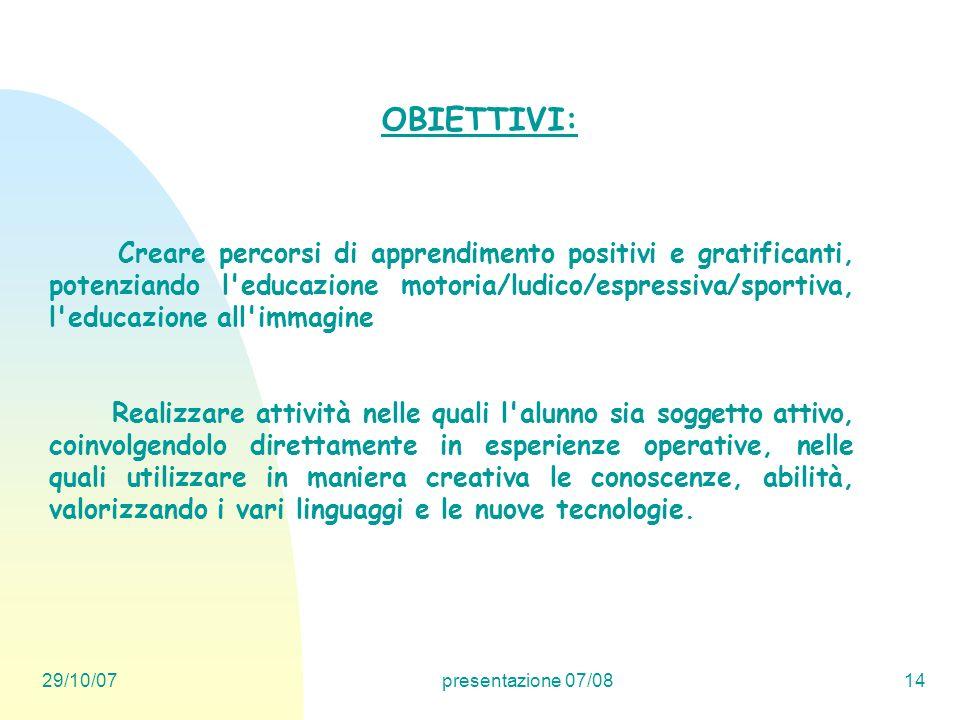 29/10/07presentazione 07/0814 OBIETTIVI: Creare percorsi di apprendimento positivi e gratificanti, potenziando l'educazione motoria/ludico/espressiva/