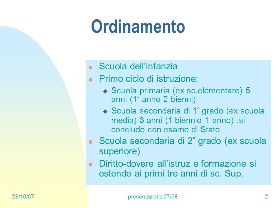 29/10/07presentazione 07/082 Ordinamento Scuola dellinfanzia Primo ciclo di istruzione: Scuola primaria (ex sc.elementare) 5 anni (1° anno-2 bienni) S