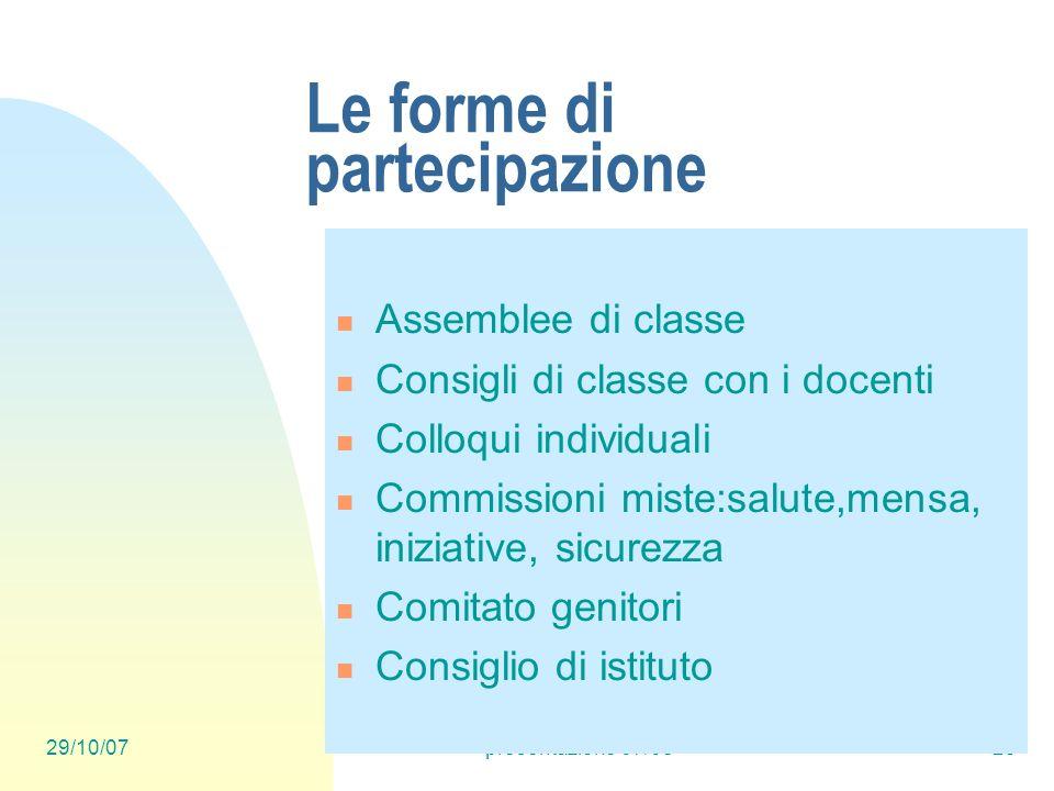29/10/07presentazione 07/0825 Le forme di partecipazione Assemblee di classe Consigli di classe con i docenti Colloqui individuali Commissioni miste:s