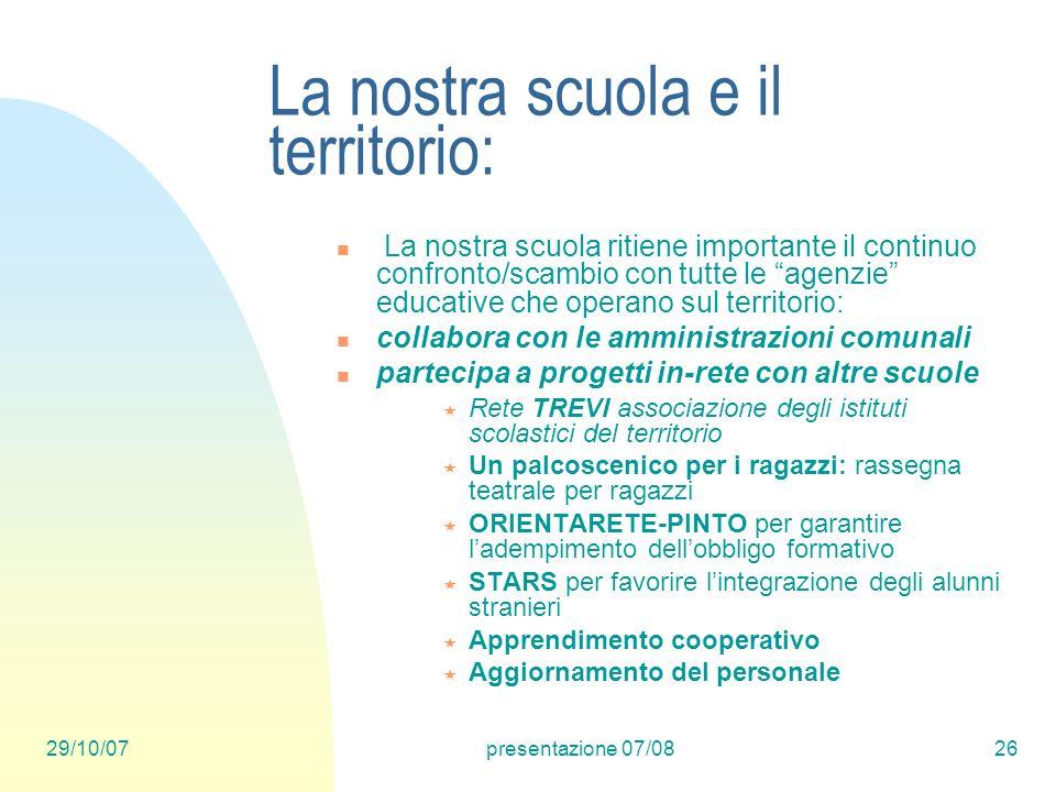 29/10/07presentazione 07/0826 La nostra scuola e il territorio: La nostra scuola ritiene importante il continuo confronto/scambio con tutte le agenzie