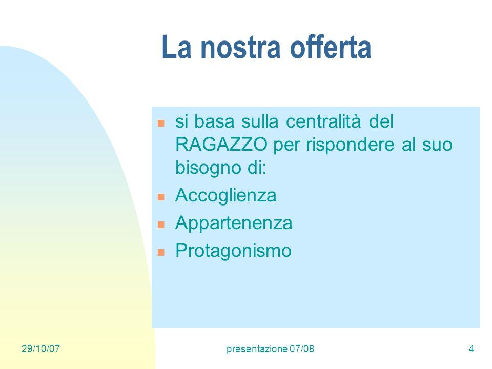 29/10/07presentazione 07/084 La nostra offerta si basa sulla centralità del RAGAZZO per rispondere al suo bisogno di: Accoglienza Appartenenza Protagonismo