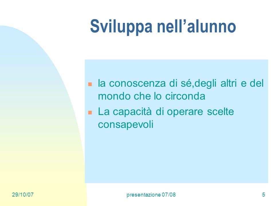 29/10/07presentazione 07/085 Sviluppa nellalunno la conoscenza di sé,degli altri e del mondo che lo circonda La capacità di operare scelte consapevoli