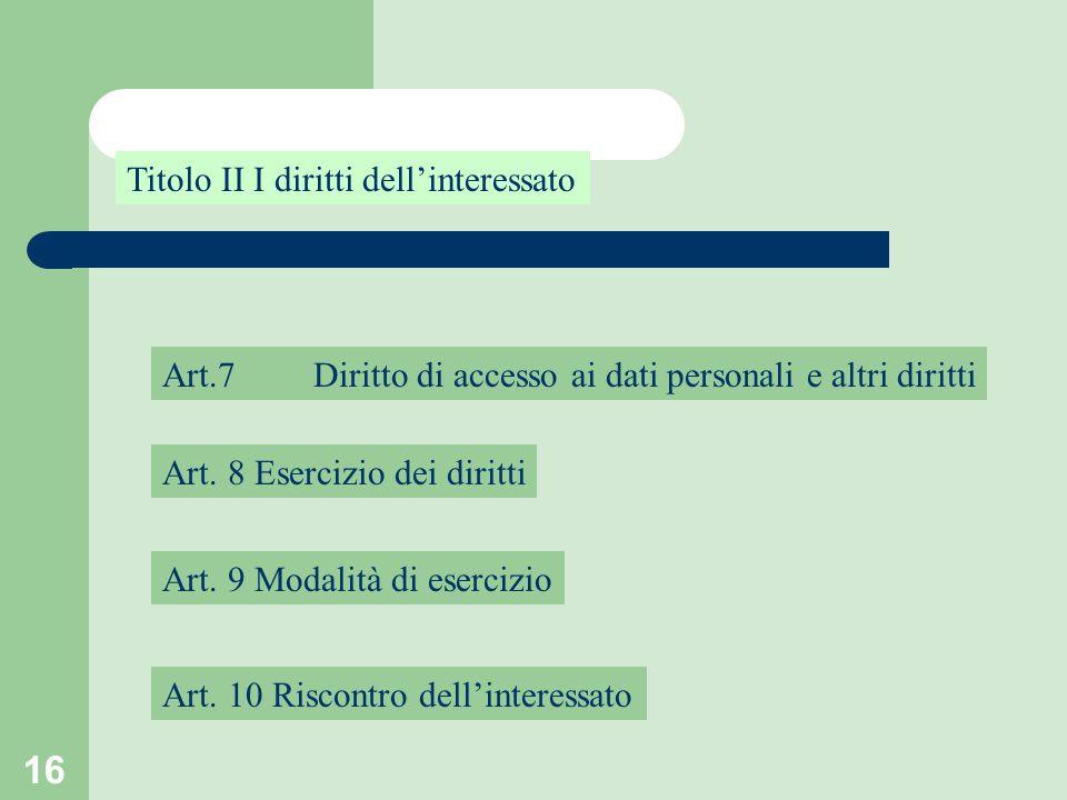 16 Titolo II I diritti dellinteressato Art.7 Art. 8 Esercizio dei diritti Art. 9 Modalità di esercizio Diritto di accesso ai dati personali e altri di