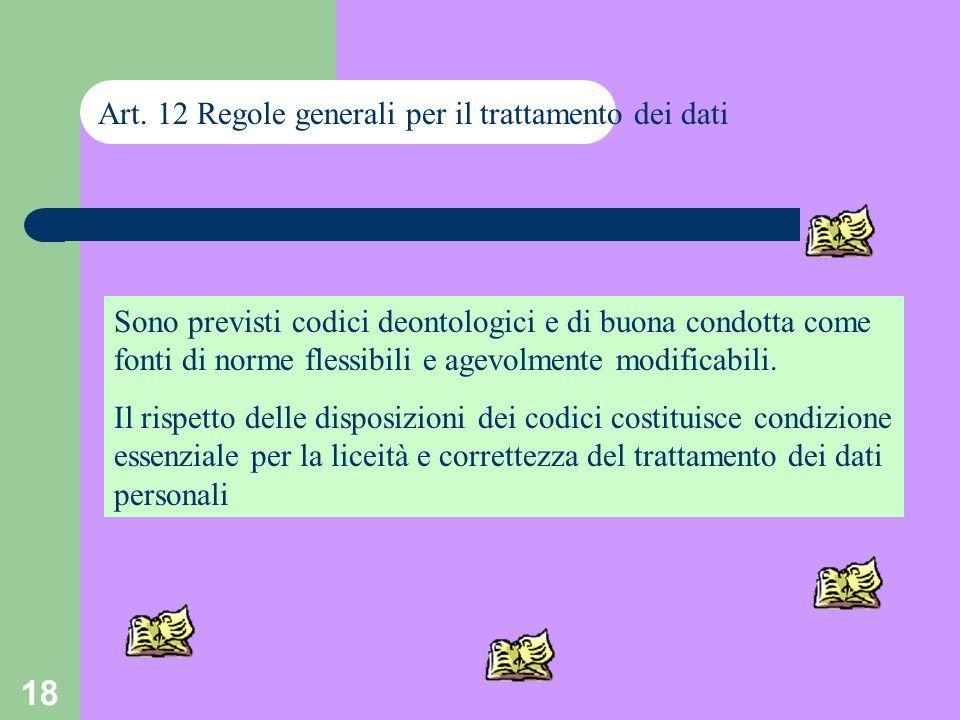 18 Art. 12 Regole generali per il trattamento dei dati Sono previsti codici deontologici e di buona condotta come fonti di norme flessibili e agevolme